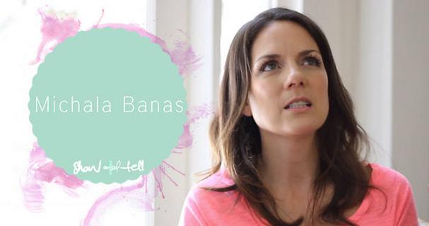 Show + Tell: Michala Banas
